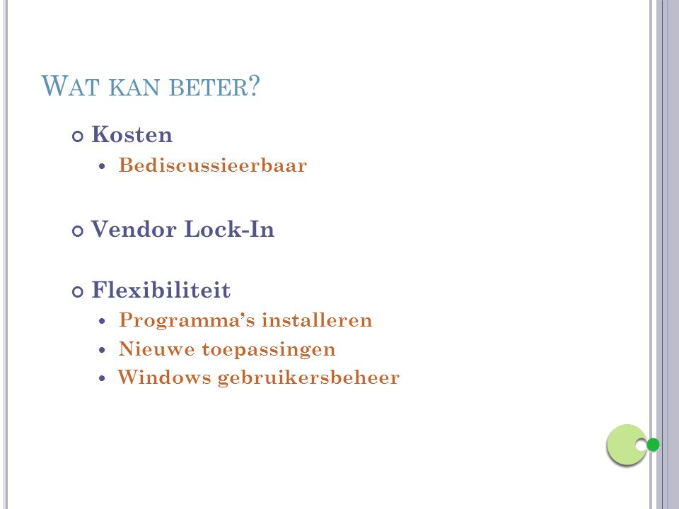 W AT KAN BETER ? Kosten Bediscussieerbaar Vendor Lock-In Flexibiliteit Programma's installeren Nieuwe toepassingen Windows gebruikersbeheer