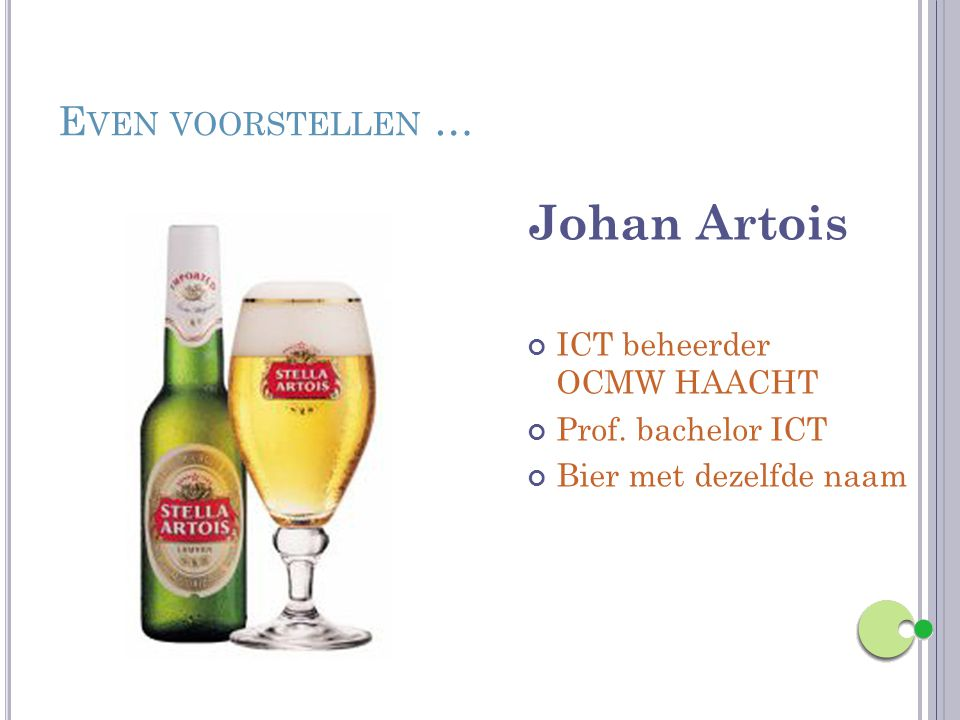 E VEN VOORSTELLEN … Johan Artois ICT beheerder OCMW HAACHT Prof. bachelor ICT Bier met dezelfde naam