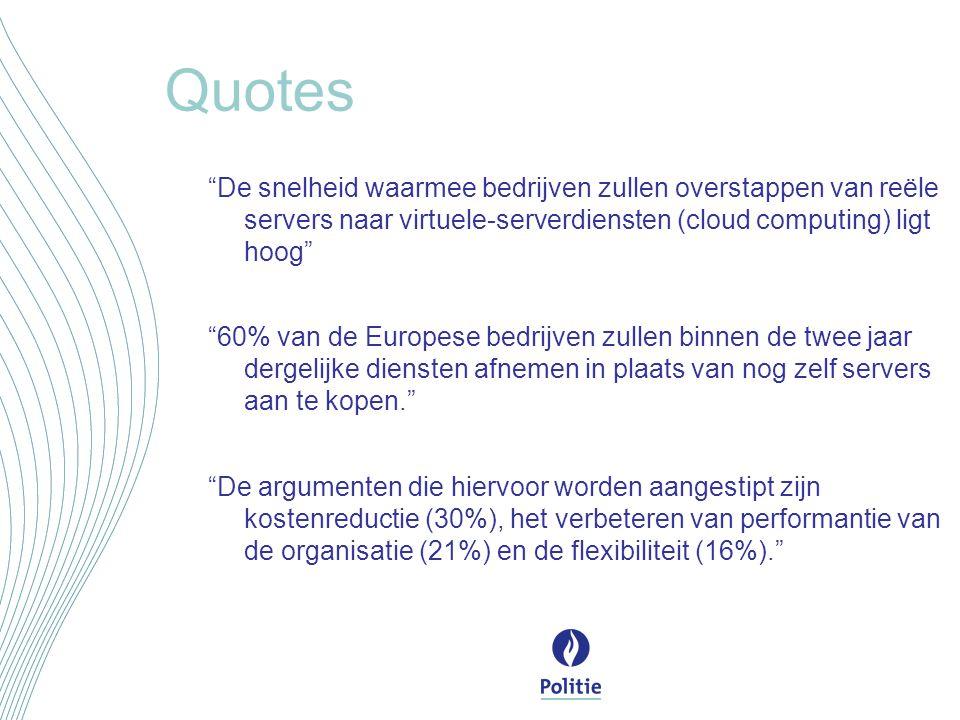 Quotes De snelheid waarmee bedrijven zullen overstappen van reële servers naar virtuele-serverdiensten (cloud computing) ligt hoog 60% van de Europese bedrijven zullen binnen de twee jaar dergelijke diensten afnemen in plaats van nog zelf servers aan te kopen. De argumenten die hiervoor worden aangestipt zijn kostenreductie (30%), het verbeteren van performantie van de organisatie (21%) en de flexibiliteit (16%).