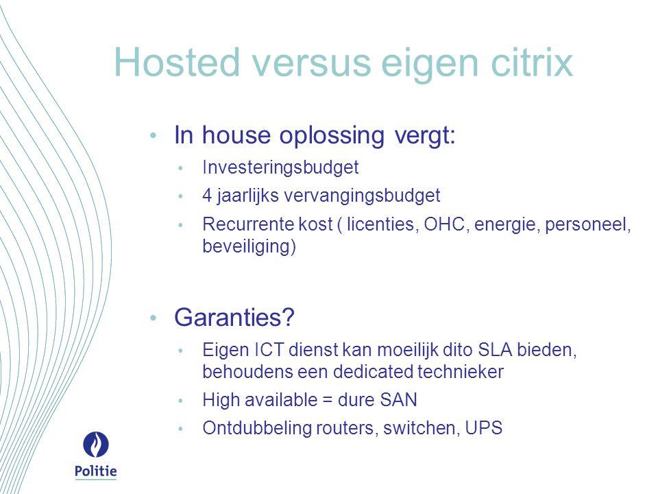 Hosted versus eigen citrix In house oplossing vergt: Investeringsbudget 4 jaarlijks vervangingsbudget Recurrente kost ( licenties, OHC, energie, personeel, beveiliging) Garanties.