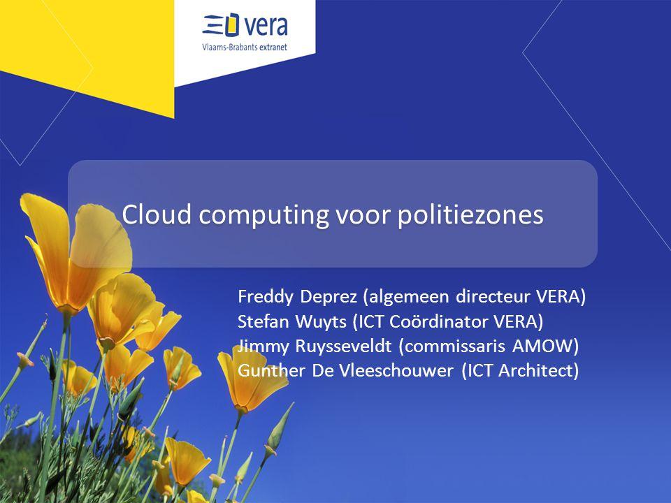 Cloud computing voor politiezones Freddy Deprez (algemeen directeur VERA) Stefan Wuyts (ICT Coördinator VERA) Jimmy Ruysseveldt (commissaris AMOW) Gunther De Vleeschouwer (ICT Architect)