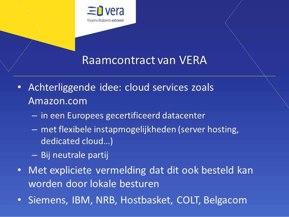 Raamcontract van VERA Achterliggende idee: cloud services zoals Amazon.com – in een Europees gecertificeerd datacenter – met flexibele instapmogelijkheden (server hosting, dedicated cloud…) – Bij neutrale partij Met expliciete vermelding dat dit ook besteld kan worden door lokale besturen Siemens, IBM, NRB, Hostbasket, COLT, Belgacom