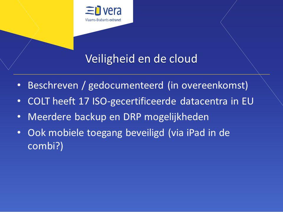 Veiligheid en de cloud Beschreven / gedocumenteerd (in overeenkomst) COLT heeft 17 ISO-gecertificeerde datacentra in EU Meerdere backup en DRP mogelijkheden Ook mobiele toegang beveiligd (via iPad in de combi?)
