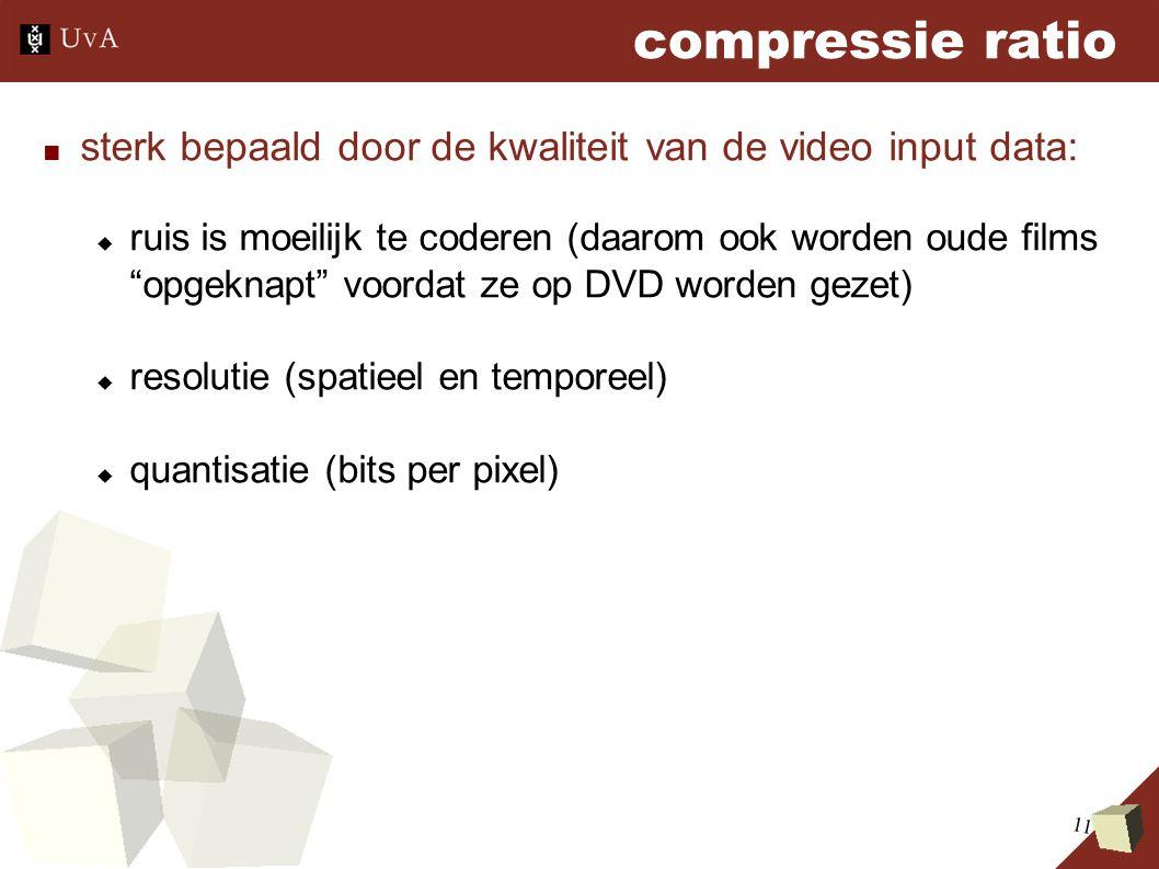11 compressie ratio ■ sterk bepaald door de kwaliteit van de video input data:  ruis is moeilijk te coderen (daarom ook worden oude films opgeknapt voordat ze op DVD worden gezet)  resolutie (spatieel en temporeel)  quantisatie (bits per pixel)