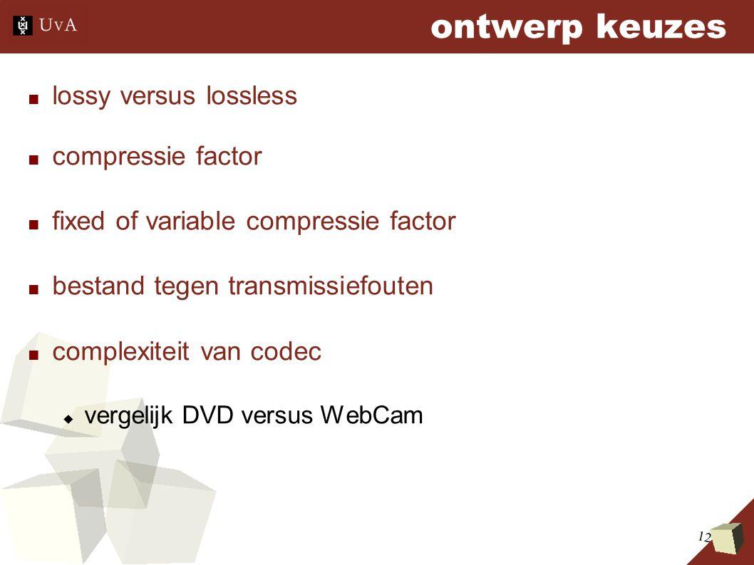 12 ontwerp keuzes ■ lossy versus lossless ■ compressie factor ■ fixed of variable compressie factor ■ bestand tegen transmissiefouten ■ complexiteit van codec  vergelijk DVD versus WebCam