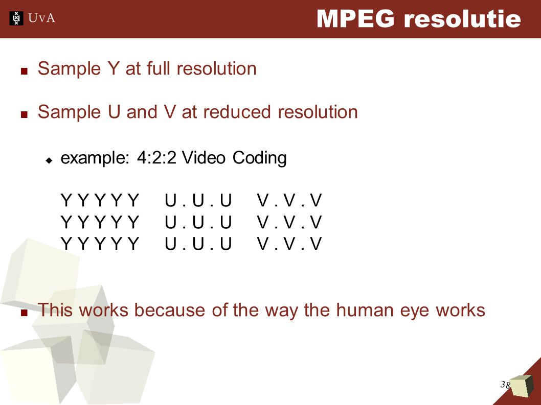 38 MPEG resolutie ■ Sample Y at full resolution ■ Sample U and V at reduced resolution  example: 4:2:2 Video Coding Y Y Y Y Y U. U. U V. V. V Y Y Y Y