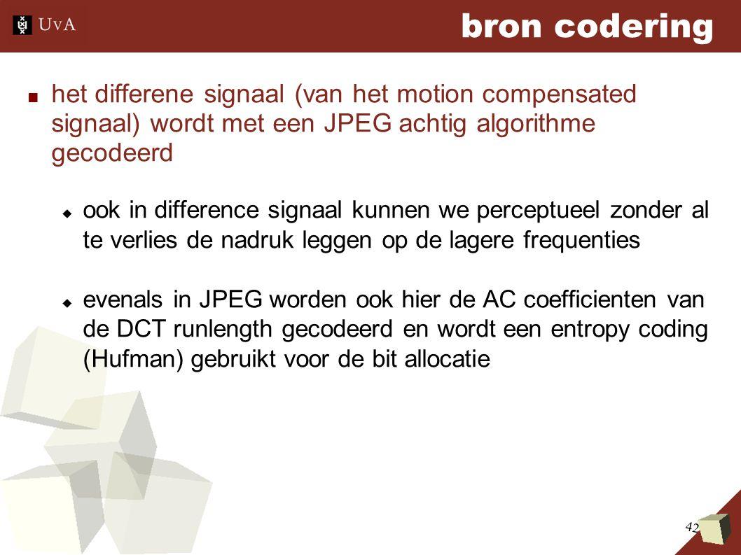 42 bron codering ■ het differene signaal (van het motion compensated signaal) wordt met een JPEG achtig algorithme gecodeerd  ook in difference signaal kunnen we perceptueel zonder al te verlies de nadruk leggen op de lagere frequenties  evenals in JPEG worden ook hier de AC coefficienten van de DCT runlength gecodeerd en wordt een entropy coding (Hufman) gebruikt voor de bit allocatie