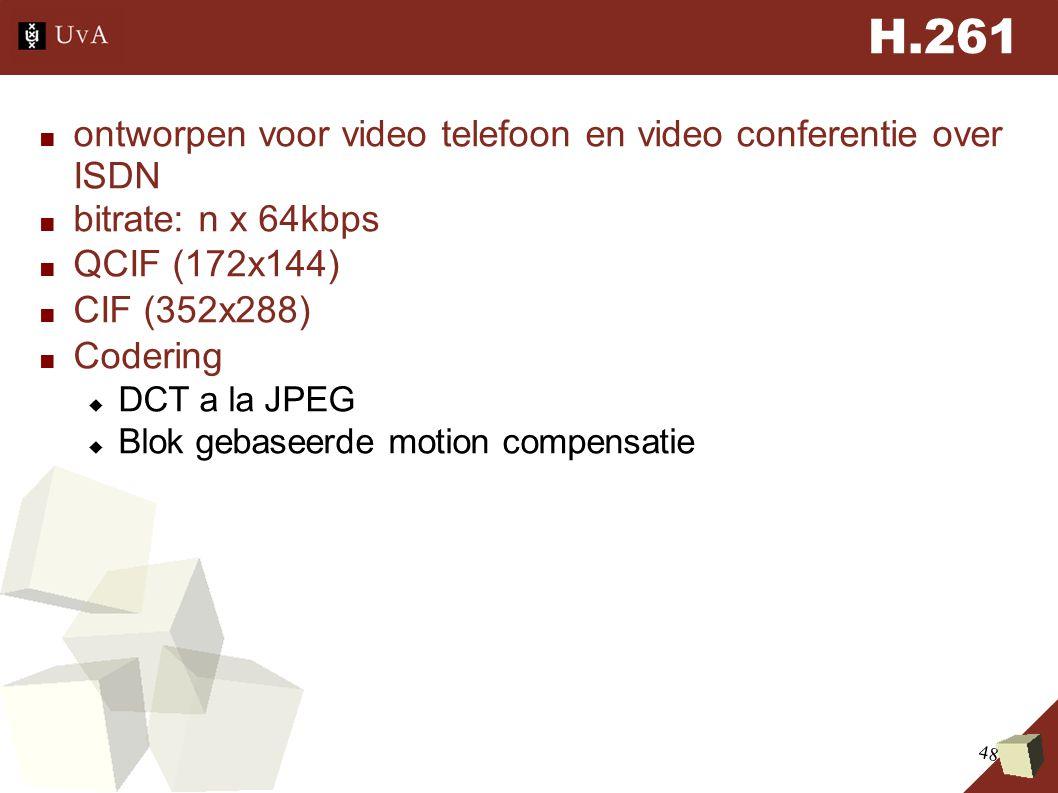 48 H.261 ■ ontworpen voor video telefoon en video conferentie over ISDN ■ bitrate: n x 64kbps ■ QCIF (172x144) ■ CIF (352x288) ■ Codering  DCT a la