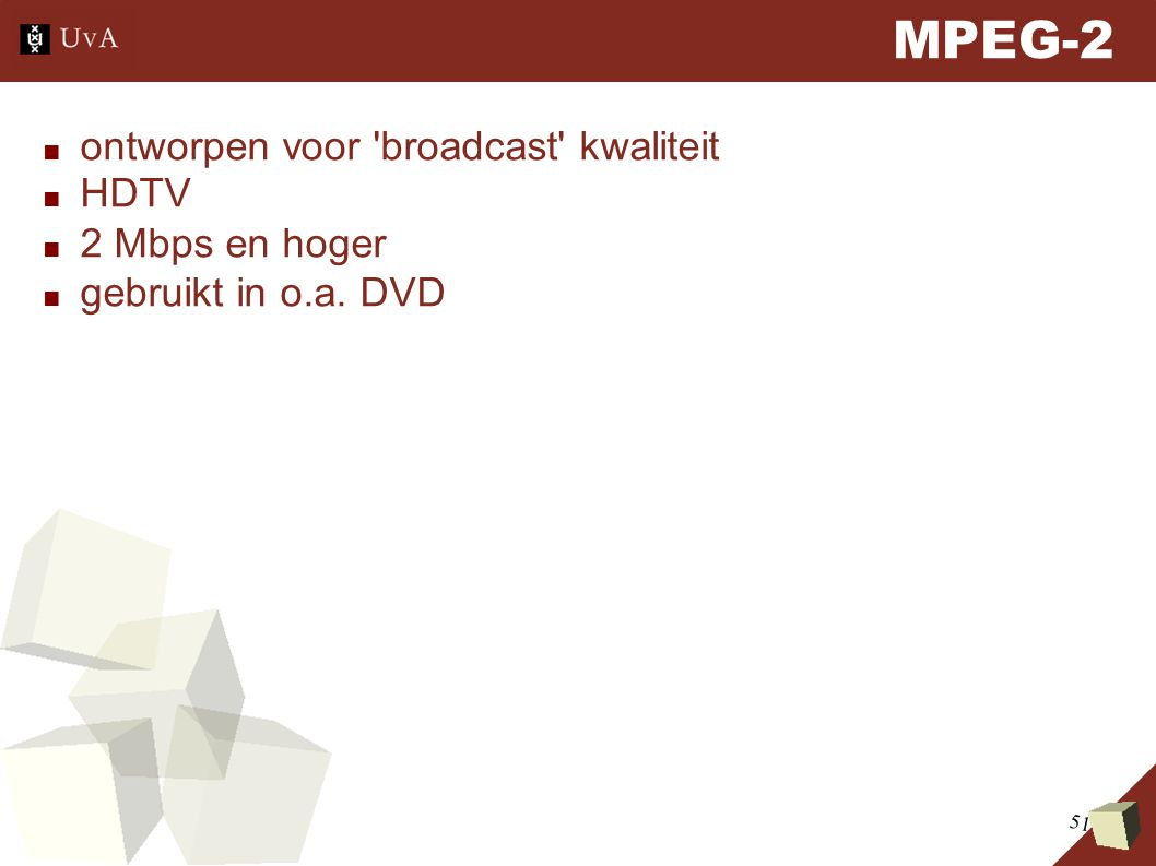 51 MPEG-2 ■ ontworpen voor broadcast kwaliteit ■ HDTV ■ 2 Mbps en hoger ■ gebruikt in o.a. DVD