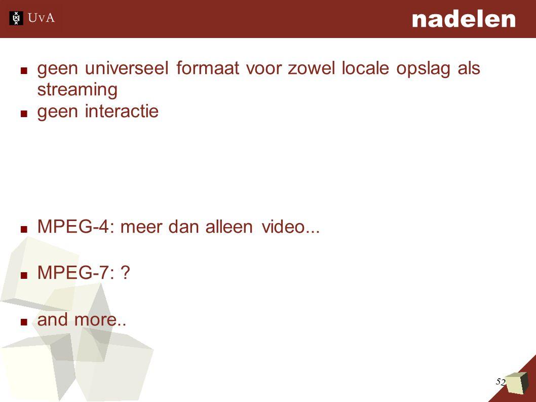 52 nadelen ■ geen universeel formaat voor zowel locale opslag als streaming ■ geen interactie ■ MPEG-4: meer dan alleen video... ■ MPEG-7: ? ■ and mor