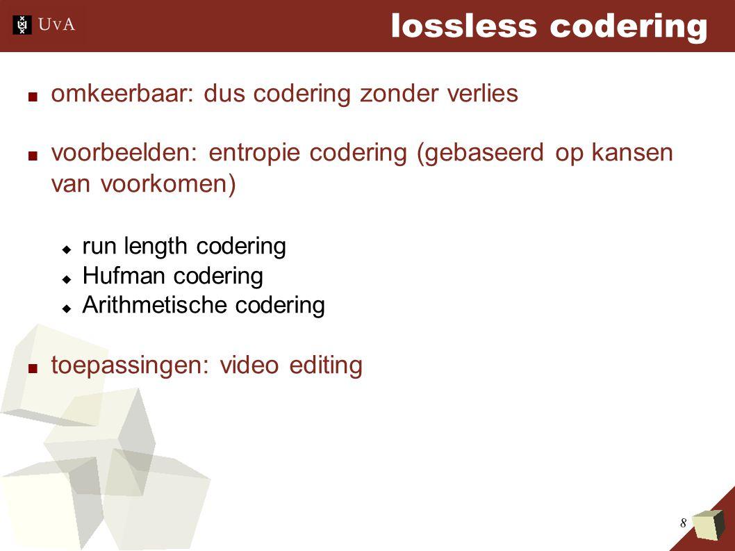 8 lossless codering ■ omkeerbaar: dus codering zonder verlies ■ voorbeelden: entropie codering (gebaseerd op kansen van voorkomen)  run length codering  Hufman codering  Arithmetische codering ■ toepassingen: video editing