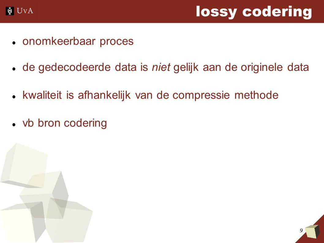 9 lossy codering onomkeerbaar proces de gedecodeerde data is niet gelijk aan de originele data kwaliteit is afhankelijk van de compressie methode vb b