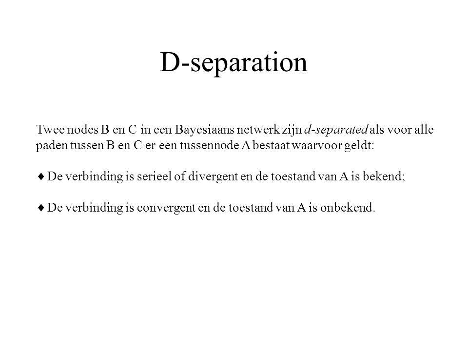 D-separation Twee nodes B en C in een Bayesiaans netwerk zijn d-separated als voor alle paden tussen B en C er een tussennode A bestaat waarvoor geldt