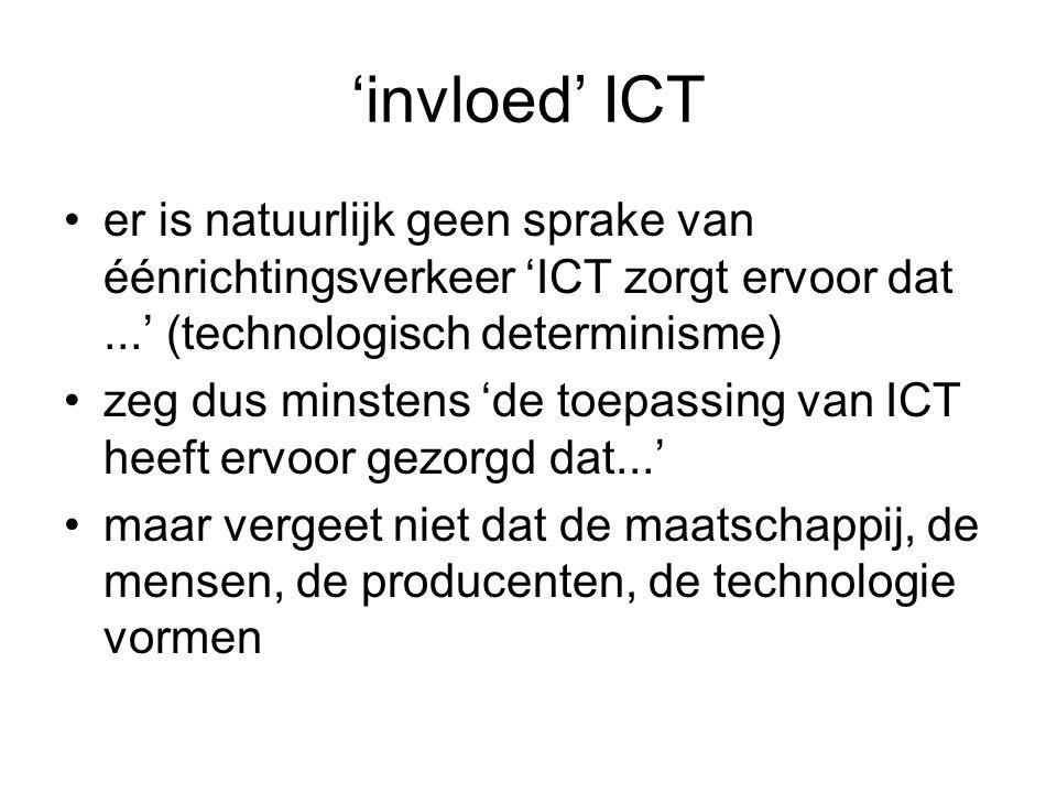 'invloed' ICT er is natuurlijk geen sprake van éénrichtingsverkeer 'ICT zorgt ervoor dat...' (technologisch determinisme) zeg dus minstens 'de toepassing van ICT heeft ervoor gezorgd dat...' maar vergeet niet dat de maatschappij, de mensen, de producenten, de technologie vormen