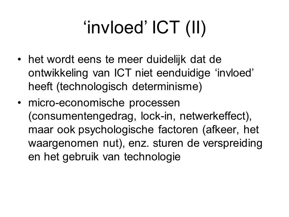 'invloed' ICT (II) het wordt eens te meer duidelijk dat de ontwikkeling van ICT niet eenduidige 'invloed' heeft (technologisch determinisme) micro-economische processen (consumentengedrag, lock-in, netwerkeffect), maar ook psychologische factoren (afkeer, het waargenomen nut), enz.