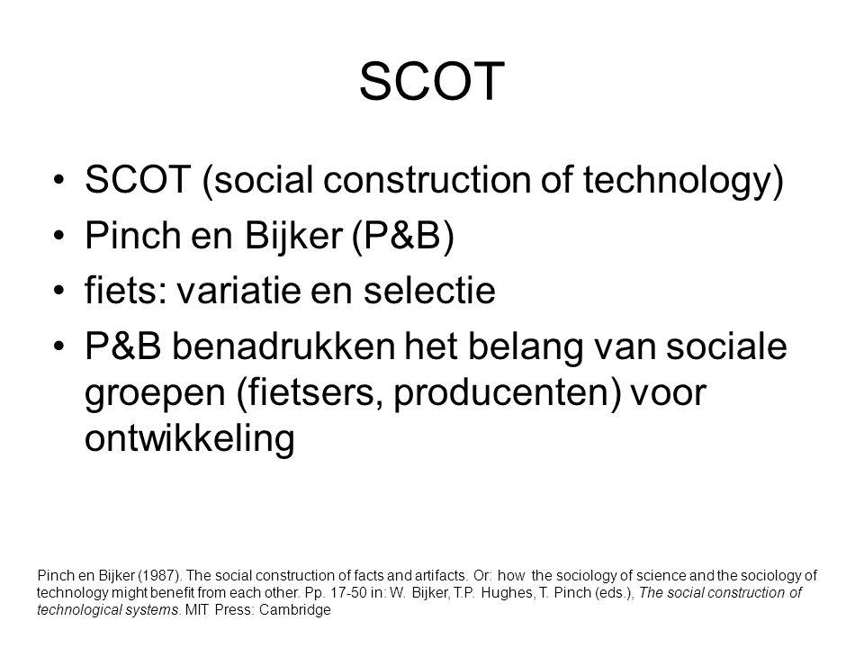 SCOT SCOT (social construction of technology) Pinch en Bijker (P&B) fiets: variatie en selectie P&B benadrukken het belang van sociale groepen (fietsers, producenten) voor ontwikkeling Pinch en Bijker (1987).