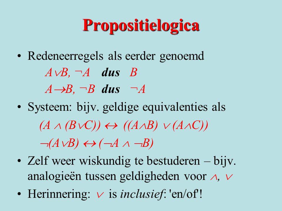 Propositielogica Redeneerregels als eerder genoemd A  B, ¬A dus B A  B, ¬B dus ¬A Systeem: bijv. geldige equivalenties als (A  (B  C))  ((A  B)