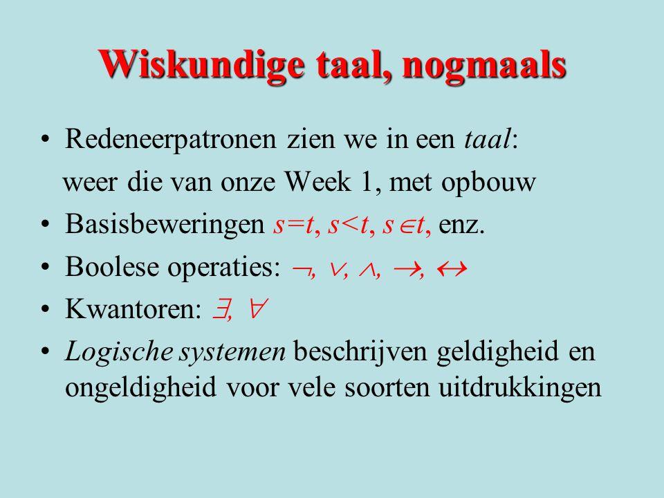 Wiskundige taal, nogmaals Redeneerpatronen zien we in een taal: weer die van onze Week 1, met opbouw Basisbeweringen s=t, s<t, s  t, enz. Boolese ope