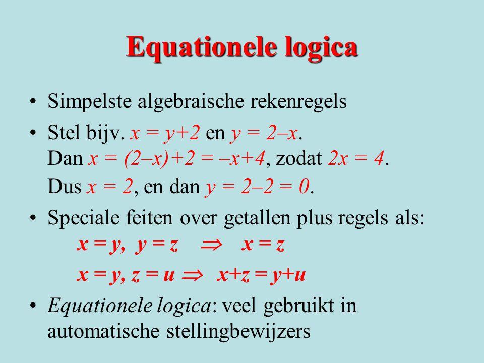 Equationele logica Simpelste algebraische rekenregels Stel bijv. x = y+2 en y = 2–x. Dan x = (2–x)+2 = –x+4, zodat 2x = 4. Dus x = 2, en dan y = 2–2 =