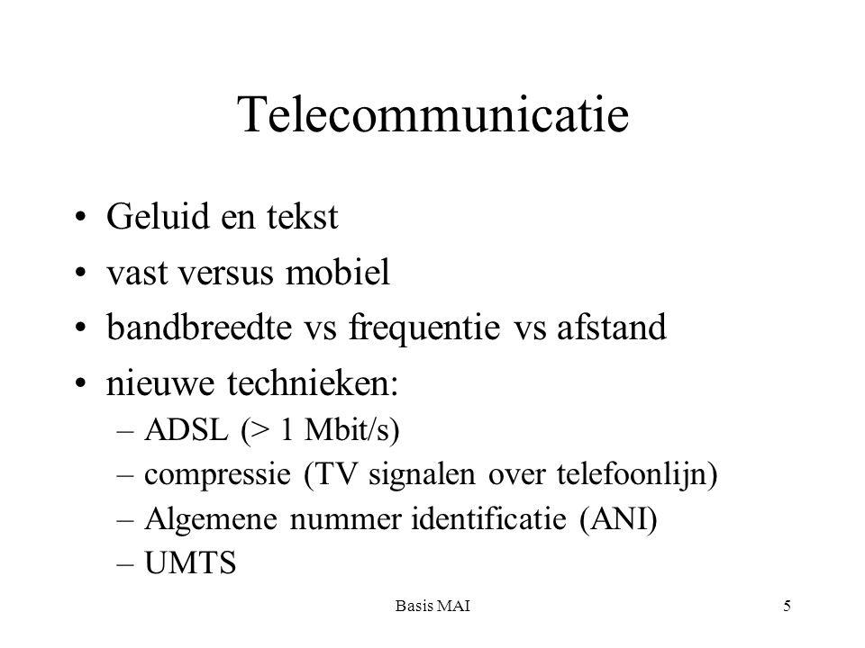 Basis MAI5 Telecommunicatie Geluid en tekst vast versus mobiel bandbreedte vs frequentie vs afstand nieuwe technieken: –ADSL (> 1 Mbit/s) –compressie (TV signalen over telefoonlijn) –Algemene nummer identificatie (ANI) –UMTS