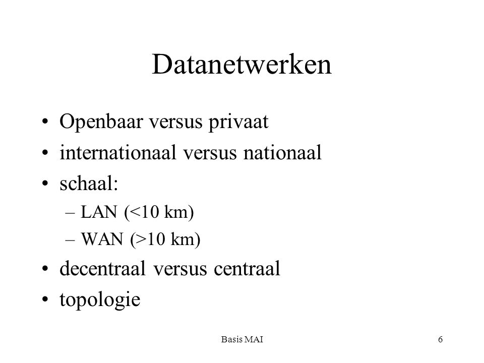 Basis MAI6 Datanetwerken Openbaar versus privaat internationaal versus nationaal schaal: –LAN (<10 km) –WAN (>10 km) decentraal versus centraal topologie