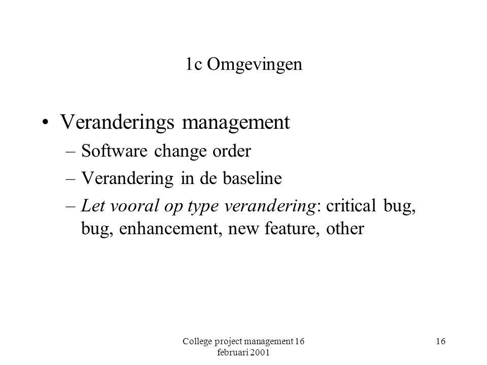 College project management 16 februari 2001 16 1c Omgevingen Veranderings management –Software change order –Verandering in de baseline –Let vooral op type verandering: critical bug, bug, enhancement, new feature, other