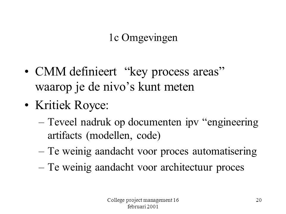 College project management 16 februari 2001 20 1c Omgevingen CMM definieert key process areas waarop je de nivo's kunt meten Kritiek Royce: –Teveel nadruk op documenten ipv engineering artifacts (modellen, code) –Te weinig aandacht voor proces automatisering –Te weinig aandacht voor architectuur proces