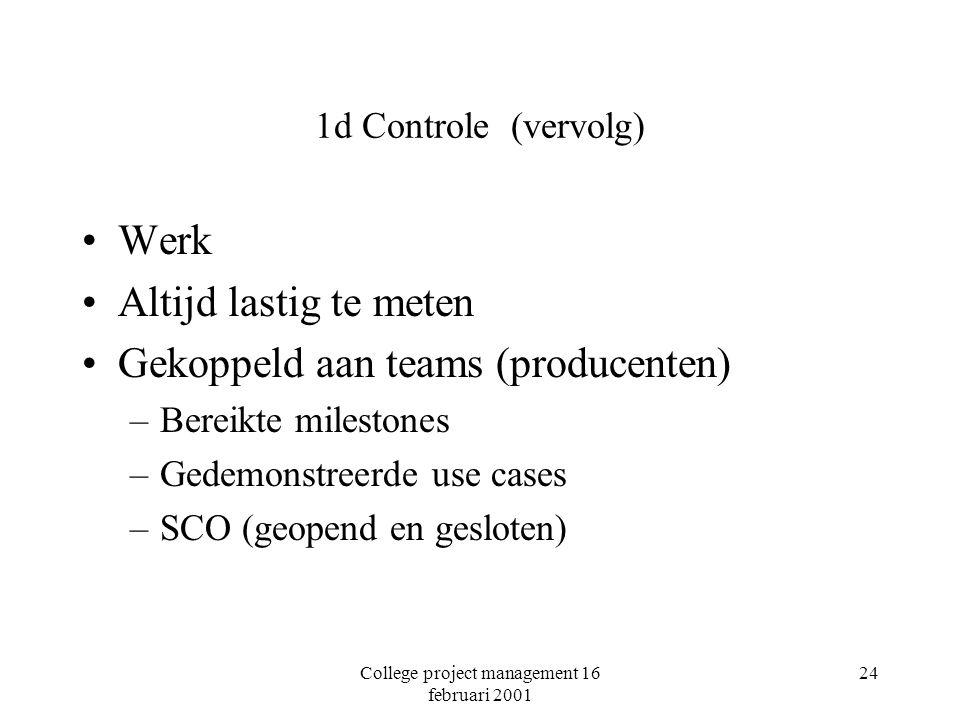 College project management 16 februari 2001 24 1d Controle (vervolg) Werk Altijd lastig te meten Gekoppeld aan teams (producenten) –Bereikte milestones –Gedemonstreerde use cases –SCO (geopend en gesloten)