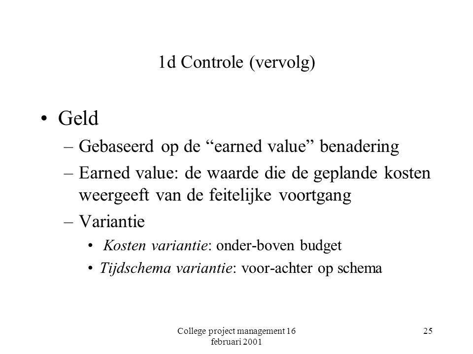 College project management 16 februari 2001 25 1d Controle (vervolg) Geld –Gebaseerd op de earned value benadering –Earned value: de waarde die de geplande kosten weergeeft van de feitelijke voortgang –Variantie Kosten variantie: onder-boven budget Tijdschema variantie: voor-achter op schema
