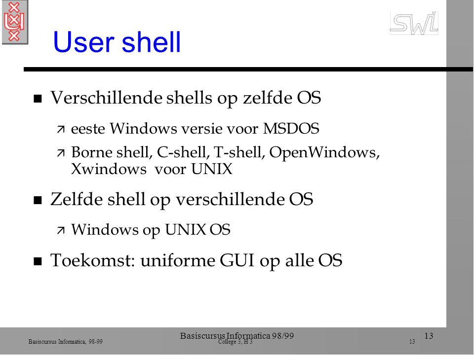 Basiscursus Informatica, 98-99 College 3, H 3 13 Basiscursus Informatica 98/9913 User shell n Verschillende shells op zelfde OS ä eeste Windows versie voor MSDOS ä Borne shell, C-shell, T-shell, OpenWindows, Xwindows voor UNIX n Zelfde shell op verschillende OS ä Windows op UNIX OS n Toekomst: uniforme GUI op alle OS
