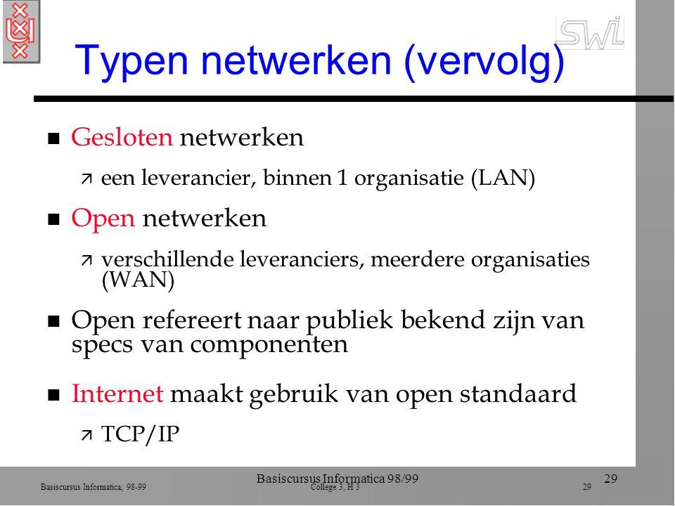 Basiscursus Informatica, 98-99 College 3, H 3 29 Basiscursus Informatica 98/9929 Typen netwerken (vervolg) n Gesloten netwerken ä een leverancier, binnen 1 organisatie (LAN) n Open netwerken ä verschillende leveranciers, meerdere organisaties (WAN) n Open refereert naar publiek bekend zijn van specs van componenten n Internet maakt gebruik van open standaard ä TCP/IP