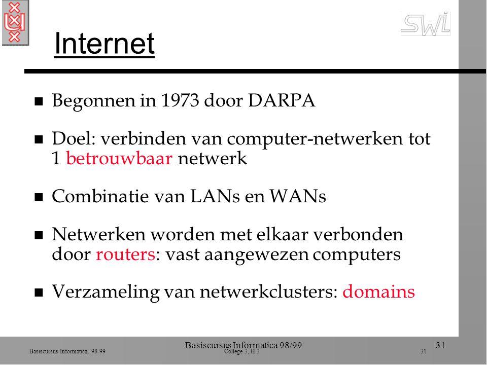 Basiscursus Informatica, 98-99 College 3, H 3 31 Basiscursus Informatica 98/9931 Internet n Begonnen in 1973 door DARPA n Doel: verbinden van computer-netwerken tot 1 betrouwbaar netwerk n Combinatie van LANs en WANs n Netwerken worden met elkaar verbonden door routers: vast aangewezen computers n Verzameling van netwerkclusters: domains