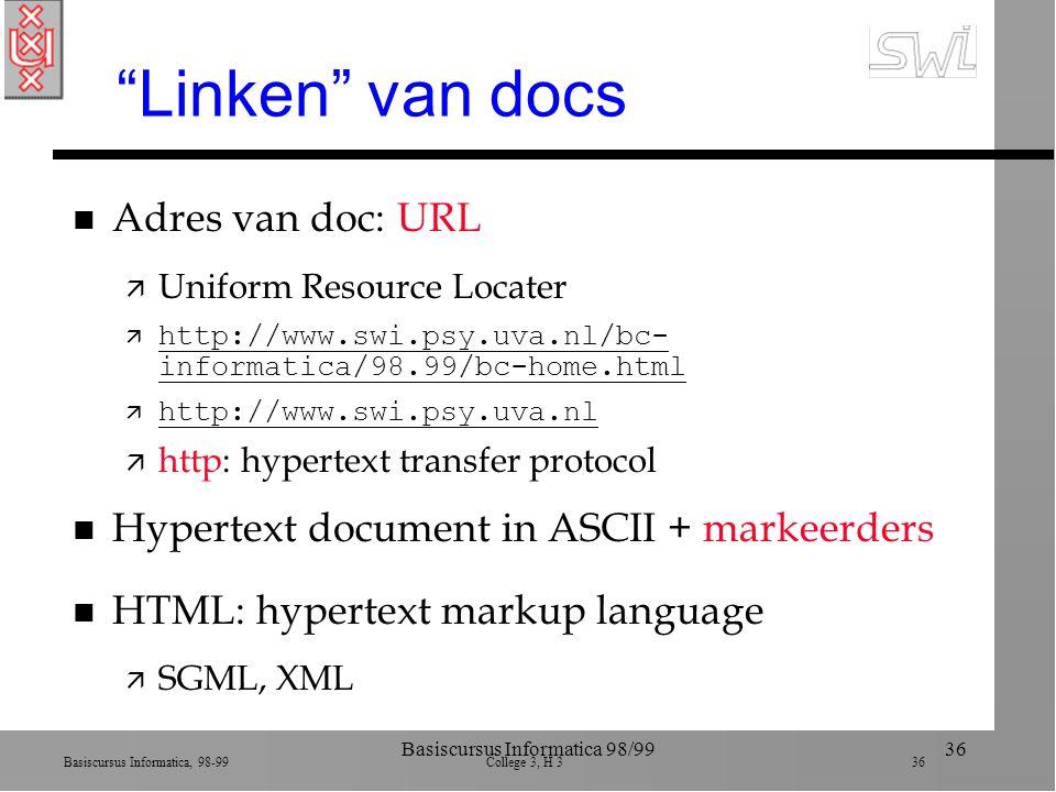 Basiscursus Informatica, 98-99 College 3, H 3 36 Basiscursus Informatica 98/9936 Linken van docs n Adres van doc: URL ä Uniform Resource Locater ä http://www.swi.psy.uva.nl/bc- informatica/98.99/bc-home.html http://www.swi.psy.uva.nl/bc- informatica/98.99/bc-home.html  http://www.swi.psy.uva.nl http://www.swi.psy.uva.nl ä http: hypertext transfer protocol n Hypertext document in ASCII + markeerders n HTML: hypertext markup language ä SGML, XML