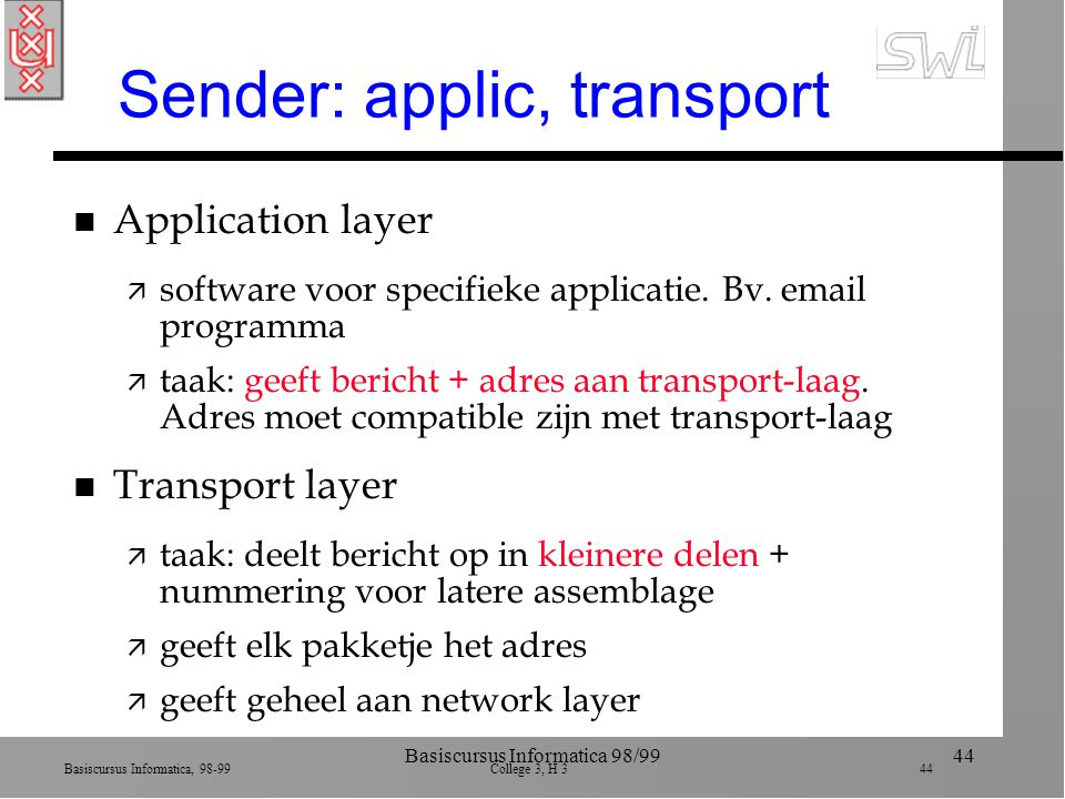 Basiscursus Informatica, 98-99 College 3, H 3 44 Basiscursus Informatica 98/9944 Sender: applic, transport n Application layer ä software voor specifieke applicatie.