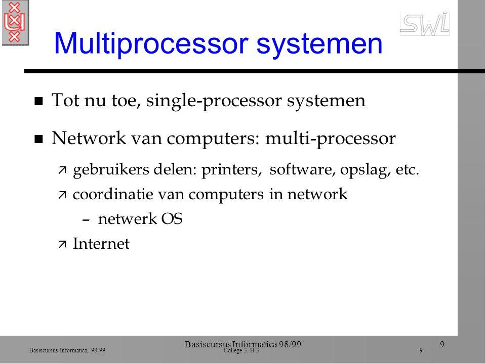 Basiscursus Informatica, 98-99 College 3, H 3 9 Basiscursus Informatica 98/999 Multiprocessor systemen n Tot nu toe, single-processor systemen n Network van computers: multi-processor ä gebruikers delen: printers, software, opslag, etc.