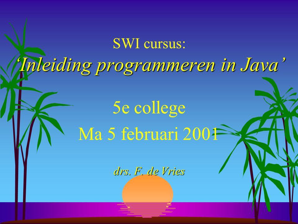 'Inleiding programmeren in Java' SWI cursus: 'Inleiding programmeren in Java' 5e college Ma 5 februari 2001 drs.