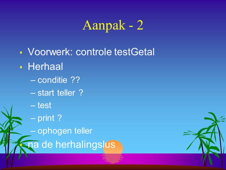 Aanpak - 2 s Voorwerk: controle testGetal s Herhaal –conditie ?.