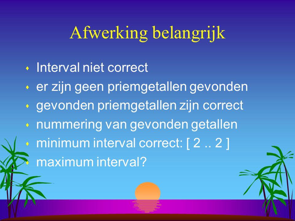 Afwerking belangrijk s Interval niet correct s er zijn geen priemgetallen gevonden s gevonden priemgetallen zijn correct s nummering van gevonden getallen s minimum interval correct: [ 2..