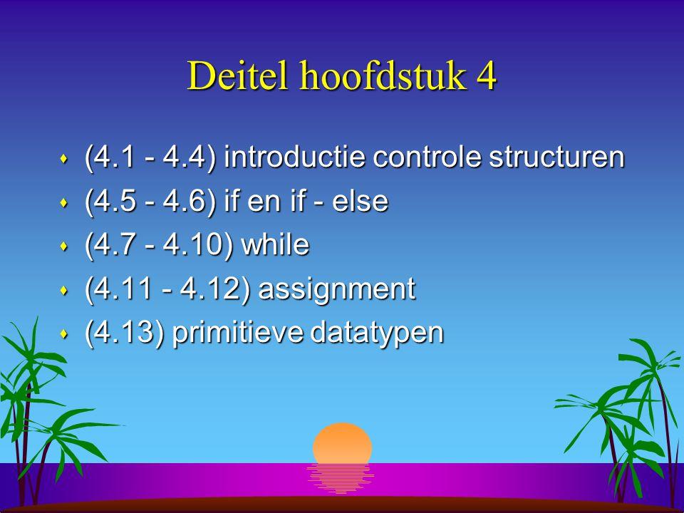 Deitel hoofdstuk 4 s (4.1 - 4.4) introductie controle structuren s (4.5 - 4.6) if en if - else s (4.7 - 4.10) while s (4.11 - 4.12) assignment s (4.13) primitieve datatypen