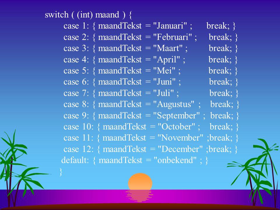 switch ( (int) maand ) { case 1: { maandTekst = Januari ; break; } case 2: { maandTekst = Februari ; break; } case 3: { maandTekst = Maart ; break; } case 4: { maandTekst = April ; break; } case 5: { maandTekst = Mei ; break; } case 6: { maandTekst = Juni ; break; } case 7: { maandTekst = Juli ; break; } case 8: { maandTekst = Augustus ; break; } case 9: { maandTekst = September ; break; } case 10: { maandTekst = October ; break; } case 11: { maandTekst = November ;break; } case 12: { maandTekst = December ;break; } default: { maandTekst = onbekend ; } }