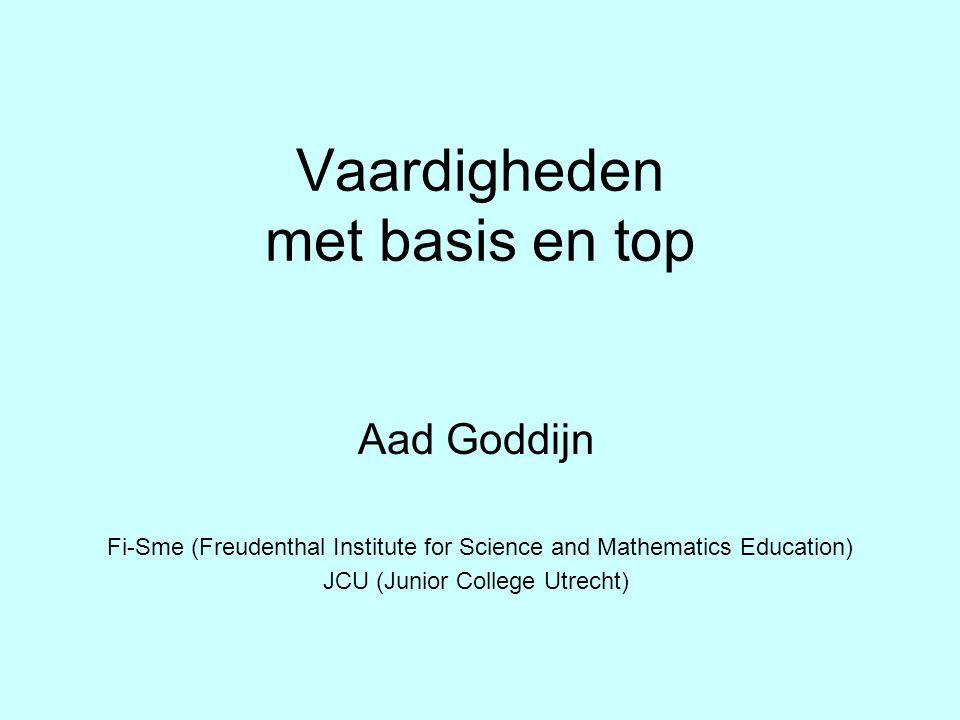 Vaardigheden met basis en top Aad Goddijn Fi-Sme (Freudenthal Institute for Science and Mathematics Education) JCU (Junior College Utrecht)