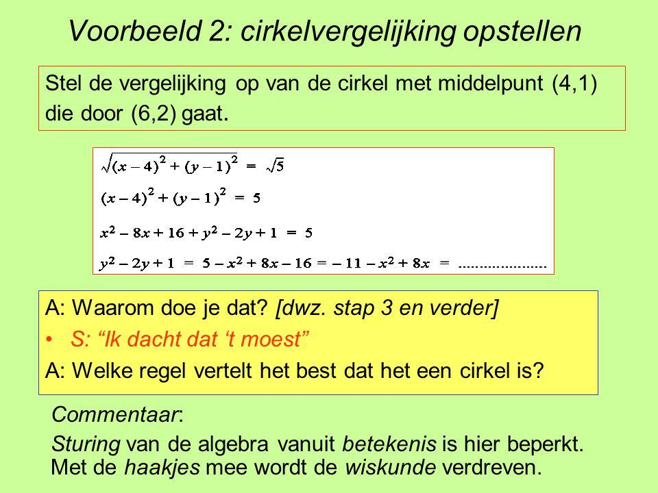 """Voorbeeld 2: cirkelvergelijking opstellen A: Waarom doe je dat? [dwz. stap 3 en verder] S: """"Ik dacht dat 't moest"""" A: Welke regel vertelt het best dat"""