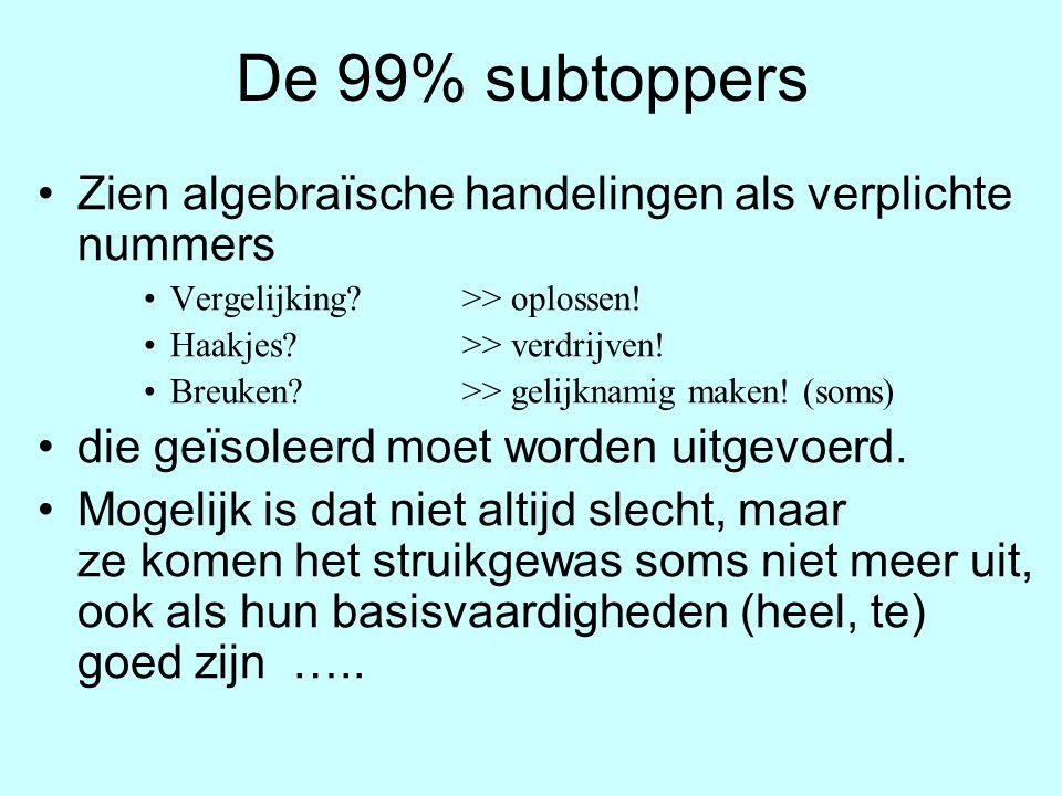 De 99% subtoppers Zien algebraïsche handelingen als verplichte nummers Vergelijking? >> oplossen! Haakjes? >> verdrijven! Breuken?>> gelijknamig maken