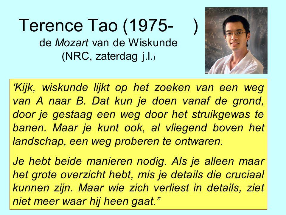Terence Tao (1975- ) de Mozart van de Wiskunde (NRC, zaterdag j.l. ) 'Kijk, wiskunde lijkt op het zoeken van een weg van A naar B. Dat kun je doen van