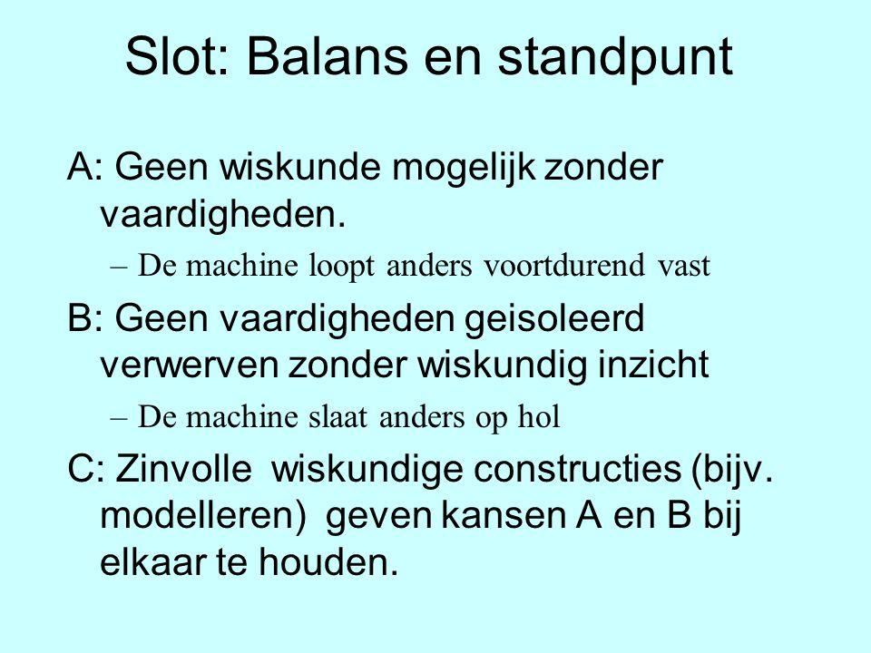 Slot: Balans en standpunt A: Geen wiskunde mogelijk zonder vaardigheden. –De machine loopt anders voortdurend vast B: Geen vaardigheden geisoleerd ver