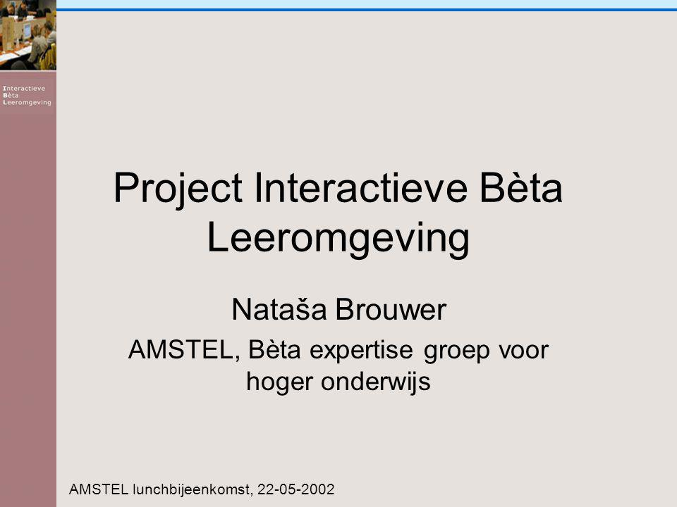 Project Interactieve Bèta Leeromgeving Nataša Brouwer AMSTEL, Bèta expertise groep voor hoger onderwijs AMSTEL lunchbijeenkomst, 22-05-2002