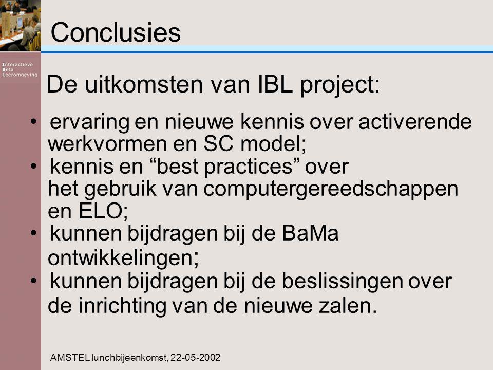 Conclusies AMSTEL lunchbijeenkomst, 22-05-2002 ervaring en nieuwe kennis over activerende werkvormen en SC model; kennis en best practices over het gebruik van computergereedschappen en ELO; kunnen bijdragen bij de BaMa ontwikkelingen ; kunnen bijdragen bij de beslissingen over de inrichting van de nieuwe zalen.