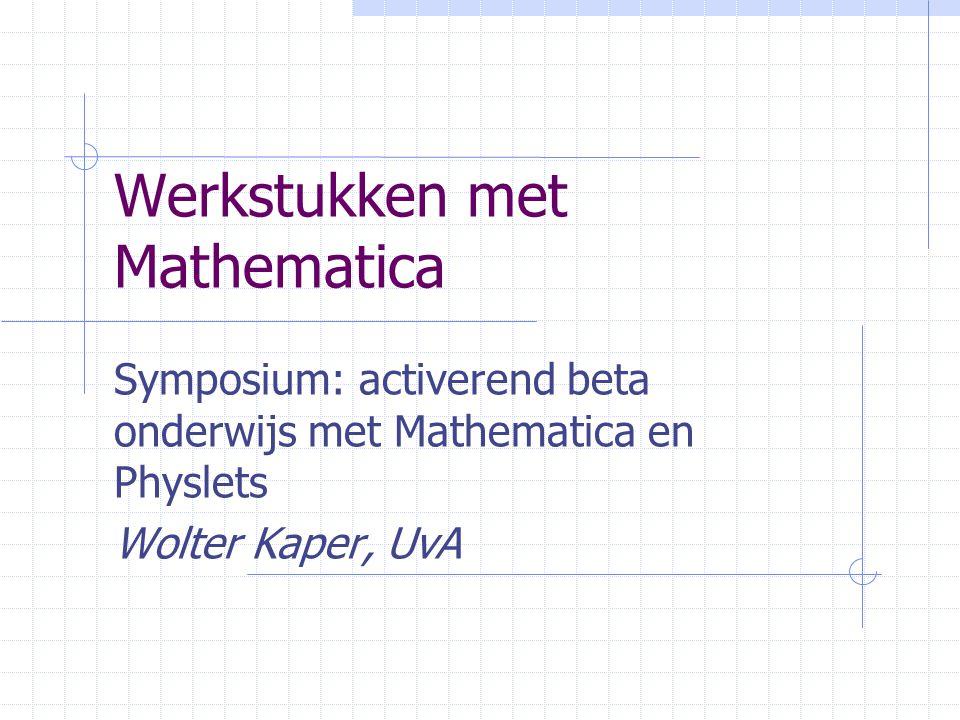 Werkstukken met Mathematica Symposium: activerend beta onderwijs met Mathematica en Physlets Wolter Kaper, UvA