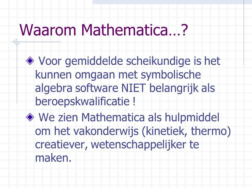 Waarom Mathematica…? Voor gemiddelde scheikundige is het kunnen omgaan met symbolische algebra software NIET belangrijk als beroepskwalificatie ! We z