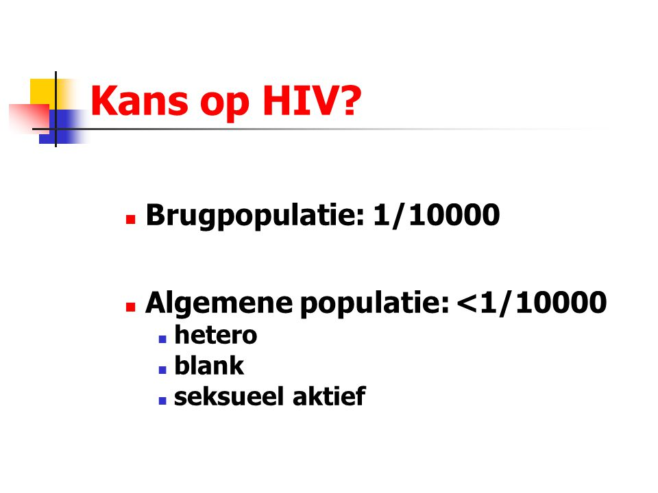 Kans op HIV? Brugpopulatie: 1/10000 Algemene populatie: <1/10000 hetero blank seksueel aktief